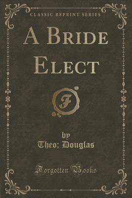 A Bride Elect (Classic Reprint)