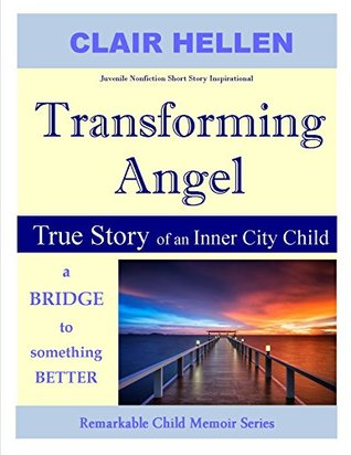 TRANSFORMING ANGEL - True Story of an Inner City Child - A Bridge to Something Better: Juvenile Nonfiction Short Story Inspirational (Remarkable Child Memoir Series)