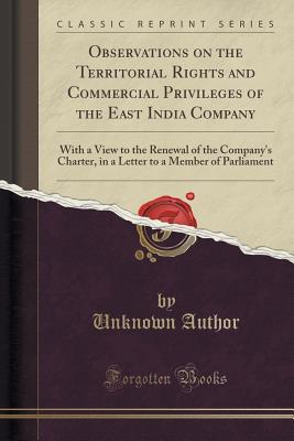 Observations on the Territorial Rights and Commercial Privileges of the East India Company: With a View to the Renewal of the Company's Charter, in a Letter to a Member of Parliament