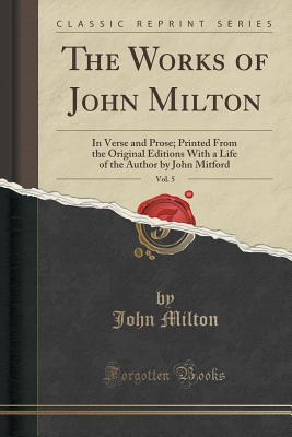 The Works of John Milton, Vol. 5: In Verse and Prose; Printed from the Original Editions with a Life of the Author by John Mitford