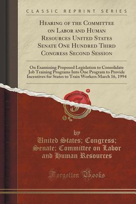 Hearing of the Committee on Labor and Human Resources United States Senate One Hundred Third Congress Second Session: On Examining Proposed Legislation to Consolidate Job Training Programs Into One Program to Provide Incentives for States to Train Workers