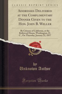 Addresses Delivered at the Complimentary Dinner Given to the Hon. John B. Weller: By Citizens of California, at the Kirkwcod House, Washington, D. C., on Thursday, January 22, 1857