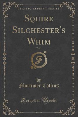 Squire Silchester's Whim, Vol. 1 (Classic Reprint)