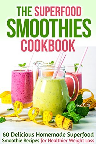 The Superfood Smoothies Cookbook: 60 Delicious Homemade Superfood Smoothie Recipes for Healthier Weight Loss