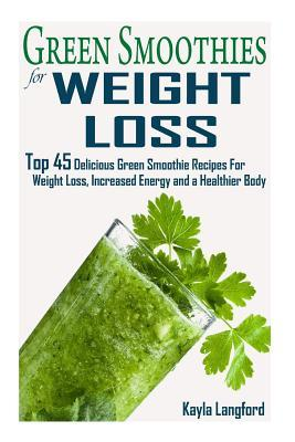 Green Smoothies for Weight Loss: Top 45 Delicious Green Smoothie Recipes for Weight Loss, Increased Energy and a Healthier Body
