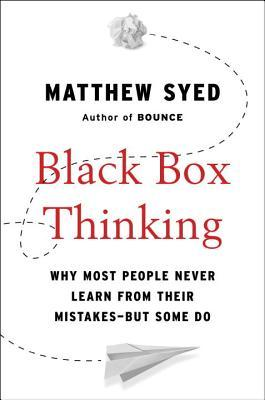 Black Box Thinking: Why Some People Never Learn from Their Mistakes - But Some Do