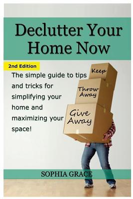 Declutter Your Home Now: The Simple Guide to Tips and Tricks for Simplifying Your Home and Maximizing Your Space
