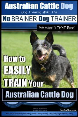 Australian Cattle Dog Dog Training with the No Brainer Dog Trainer We Make It That Easy!: How to Easily Train Your Australian Cattle Dog