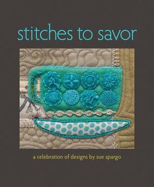 Stitches to Savor: A Celebration of Designs by Sue Spargo