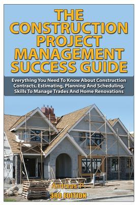 The Construction Project Management Success Guide: Everything You Need to Know about Construction Contracts, Estimating, Planning and Scheduling, Skills to Manage Trades and Home Renovations