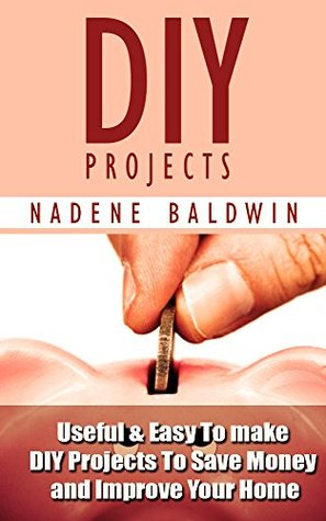 DIY Projects. 13 Useful & Easy To Make DIY Projects To Save Money & Improve Your Home!: (DIY Projects Books, diy projects, diy projects free)