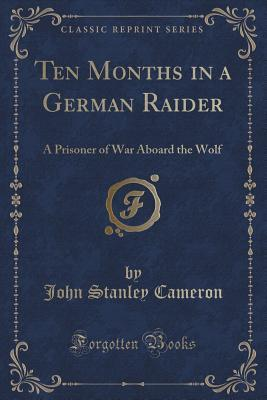 Ten Months in a German Raider: A Prisoner of War Aboard the Wolf (Classic Reprint)