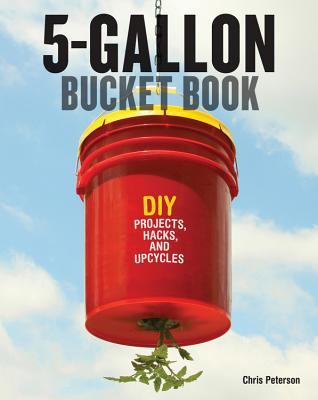 The 5-Gallon Bucket Book: Useful DIY Hacks and Upcycles for Homeowners, Small-Scale Farmers, and Preppers