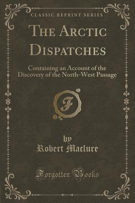 The Arctic Dispatches: Containing an Account of the Discovery of the North-West Passage