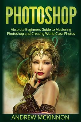 Photoshop: Absolute Beginners Guide to Mastering Photoshop and Creating World Cla