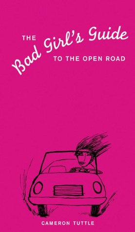 The Bad Girl's Guide to the Open Road by Cameron Tuttle