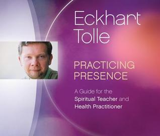 Practicing Presence: A Guide For The Spiritual Teacher And Health Practitioner