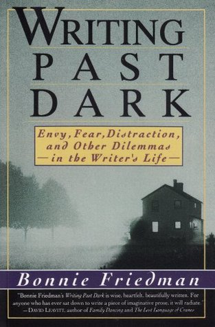 Writing Past Dark: Envy, Fear, Distraction and Other Dilemmas in the Writers Life