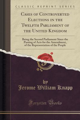 Cases of Controverted Elections in the Twelfth Parliament of the United Kingdom: Being the Second Parliament Since the Passing of Acts for the Amendment, of the Representation of the People