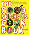 The Good Neighbor Cookbook: 125 Easy and Delicious Recipes to Surprise and Satisfy the New Moms, New Neighbors, Recuperating Friends, ... Cohorts and Block Party Pals in Your Life!