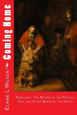 Coming Home: Rembrandt Van Rijn, the Return of the Prodigal Son, and Images of Christ
