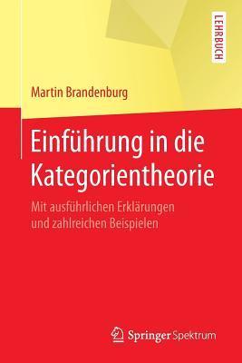 Einfuhrung in Die Kategorientheorie: Mit Ausfuhrlichen Erklarungen Und Zahlreichen Beispielen