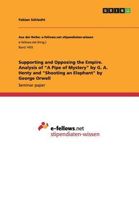 Supporting and Opposing the Empire. Analysis of a Pipe of Mystery by G. A. Henty and Shooting an Elephant by George Orwell