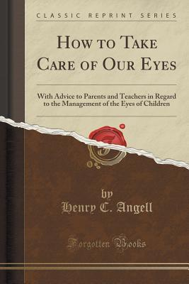 How to Take Care of Our Eyes: With Advice to Parents and Teachers in Regard to the Management of the Eyes of Children