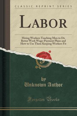 Labor: Hiring Workers Teaching Men to Do Better Work Wage-Payment Plans and How to Use Them Keeping Workers Fit