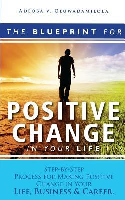 The Blueprint for Positive Change in Your Life: Step-By-Step Process for Making Positive Change in Your Life, Business &Career