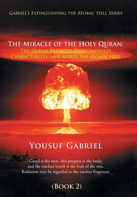 Gabriel's Extinguishing the Atomic Hell Series: The Miracle of the Holy Quran: The Quran Predicts, Phenomenally Characterizes, and Averts the Atomic Hell (Book 2)