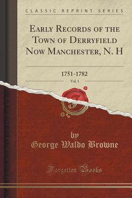 Early Records of the Town of Derryfield Now Manchester, N. H, Vol. 1: 1751-1782