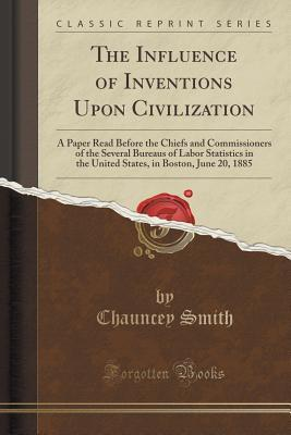 The Influence of Inventions Upon Civilization: A Paper Read Before the Chiefs and Commissioners of the Several Bureaus of Labor Statistics in the United States, in Boston, June 20, 1885