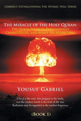 Gabriel's Extinguishing the Atomic Hell Series: The Miracle of the Holy Quran: The Quran Predicts, Phenomenally Characterizes, and Averts the Atomic Hell (Book 1)