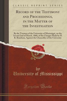 Record of the Testimony and Proceedings, in the Matter of the Investigation: By the Trustees of the University of Mississippi, on the 1st and 2nd of March, 1860, of the Charges Made by H. R. Branham, Against the Chancellor of the University