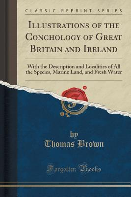 Illustrations of the Conchology of Great Britain and Ireland: With the Description and Localities of All the Species, Marine Land, and Fresh Water