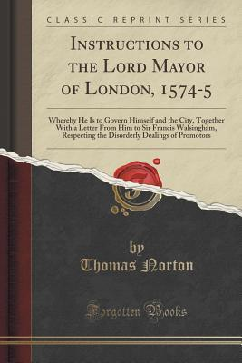 Instructions to the Lord Mayor of London, 1574-5: Whereby He Is to Govern Himself and the City, Together with a Letter from Him to Sir Francis Walsingham, Respecting the Disorderly Dealings of Promotors