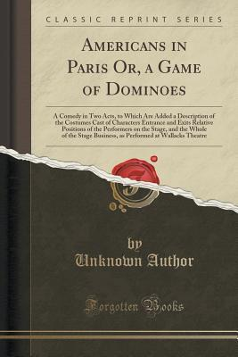 Americans in Paris Or, a Game of Dominoes: A Comedy in Two Acts, to Which Are Added a Description of the Costumes Cast of Characters Entrance and Exits Relative Positions of the Performers on the Stage, and the Whole of the Stage Business, as Performed at