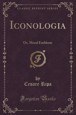 Iconologia, or Moral Emblems: Wherein Are Express'd Various Images of Virtues, Vices, Passions, Arts, Humours, Elements and Celestial Bodies, as Design'd by the Ancient Egyptians, Greeks, Romans, and Modern Italians