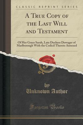 A True Copy of the Last Will and Testament: Of Her Grace Sarah, Late Duchess Dowager of Marlborough with the Codicil Thereto Annexed