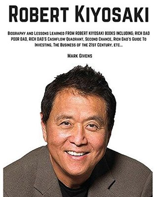Robert Kiyosaki: Biography and Lessons Learned From Robert Kiyosaki Books Including; Rich Dad Poor Dad, Rich Dad's Cashflow Quadrant, Second Chance, Rich ... books / Personal Development Gurus)