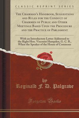 The Chairman's Handbook, Suggestions and Rules for the Conduct of Chairmen of Public and Other Meetings Based Upon the Procedure and the Practice of Parliament: With an Introductory Letter Addressed to the Right Hon. Viscount Hampden, G. C. B., When the S