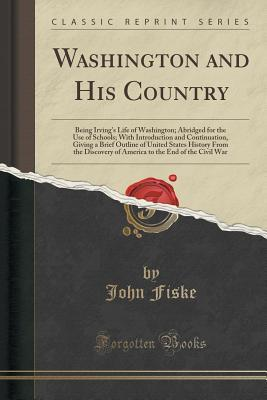 Washington and His Country: Being Irving's Life of Washington; Abridged for the Use of Schools; With Introduction and Continuation, Giving a Brief Outline of United States History from the Discovery of America to the End of the Civil War