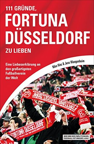 111 Gründe, Fortuna Düsseldorf zu lieben: Eine Liebeserklärung an den großartigsten Fußballverein der Welt