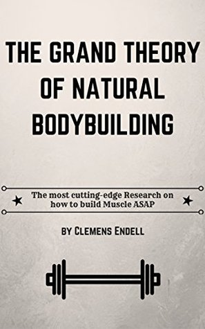 The Grand Theory of Natural Bodybuilding: The most cutting-edge Research on how to build Muscle ASAP