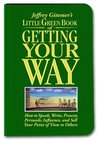 Little Green Book of Getting Your Way: How to Speak, Write, Present, Persuade, Influence, and Sell Your Point of View to Others