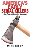 America's Early Serial Killers: Five Cases of Frontier Madness (Murder, Scandals and Mayhem #4)