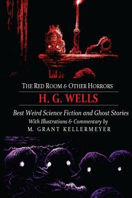 The Red Room & Other Horrors: H. G. Wells' Best Weird Science Fiction and Ghost Stories, Annotated and Illustrated