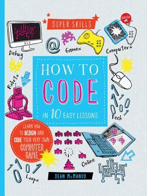 How to Code in 10 Easy Lessons: Learn how to design and code your very own computer game