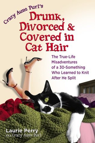 Crazy Aunt Purl's Drunk, Divorced, and Covered in Cat Hair by Laurie Perry